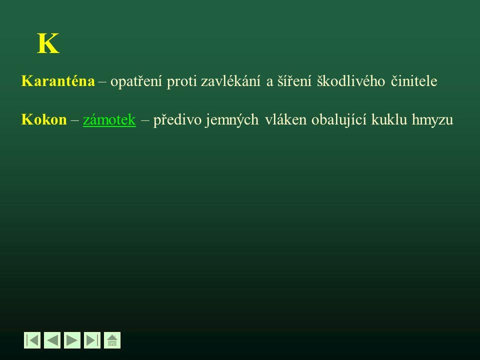 K Karanténa – opatření proti zavlékání a šíření škodlivého činitele Kokon – zámotek – předivo jemných vláken obalující kuklu hmyzuzámotek