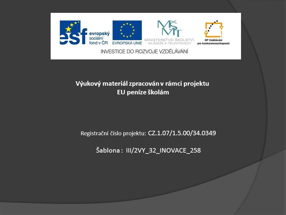 Výukový materiál zpracován v rámci projektu EU peníze školám Registrační číslo projektu: CZ.1.07/1.5.00/34.0349 Šablona : III/2VY_32_INOVACE_258