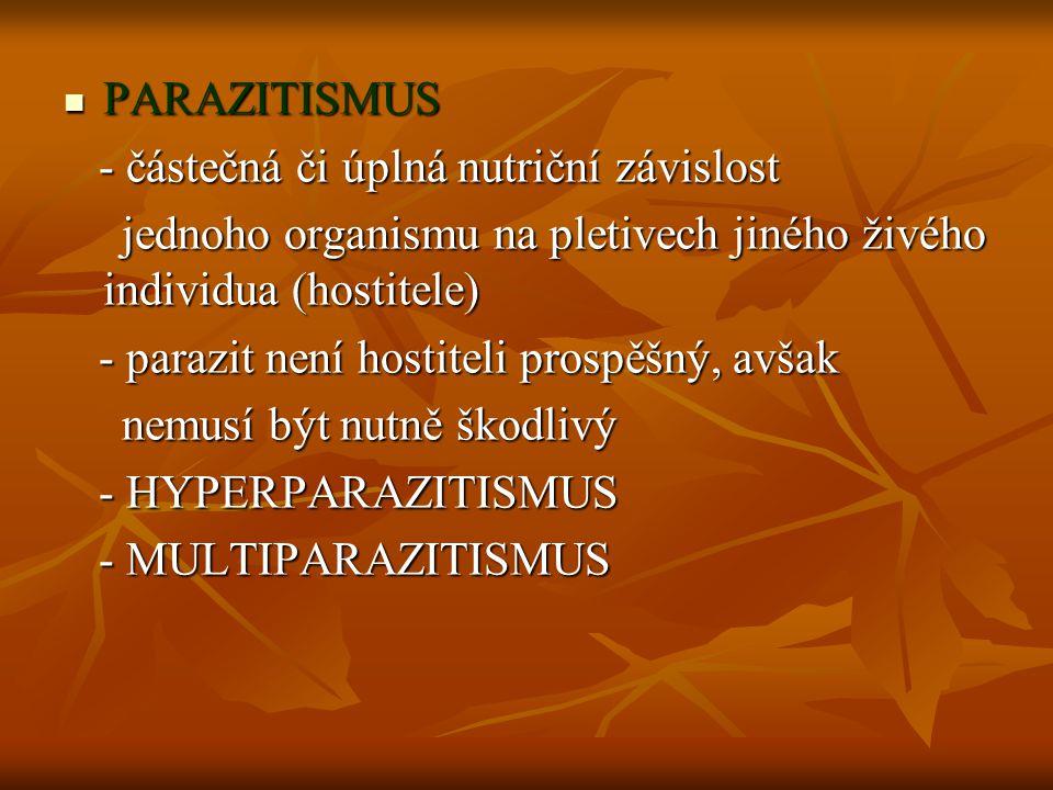 PARAZITISMUS PARAZITISMUS - částečná či úplná nutriční závislost - částečná či úplná nutriční závislost jednoho organismu na pletivech jiného živého individua (hostitele) jednoho organismu na pletivech jiného živého individua (hostitele) - parazit není hostiteli prospěšný, avšak - parazit není hostiteli prospěšný, avšak nemusí být nutně škodlivý nemusí být nutně škodlivý - HYPERPARAZITISMUS - HYPERPARAZITISMUS - MULTIPARAZITISMUS - MULTIPARAZITISMUS