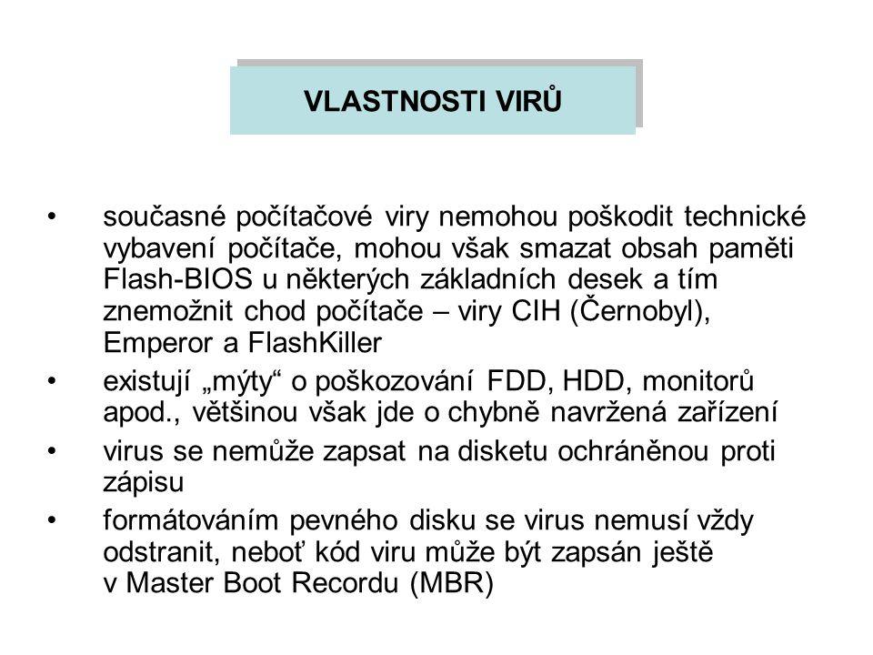 """VLASTNOSTI VIRŮ současné počítačové viry nemohou poškodit technické vybavení počítače, mohou však smazat obsah paměti Flash-BIOS u některých základních desek a tím znemožnit chod počítače – viry CIH (Černobyl), Emperor a FlashKiller existují """"mýty o poškozování FDD, HDD, monitorů apod., většinou však jde o chybně navržená zařízení virus se nemůže zapsat na disketu ochráněnou proti zápisu formátováním pevného disku se virus nemusí vždy odstranit, neboť kód viru může být zapsán ještě v Master Boot Recordu (MBR)"""