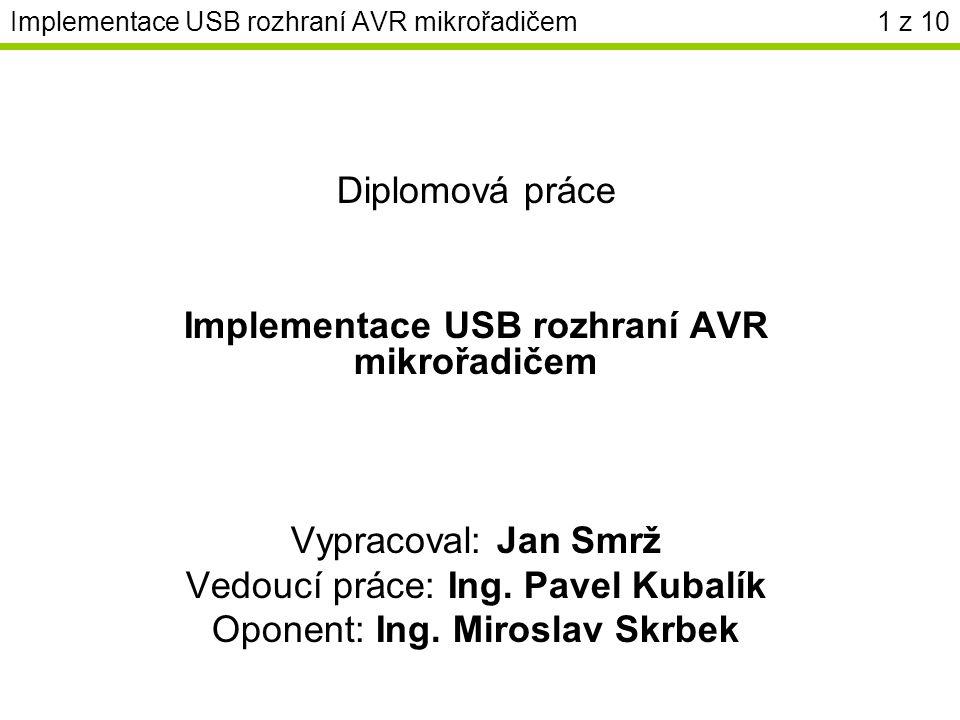 Implementace USB rozhraní AVR mikrořadičem Diplomová práce Implementace USB rozhraní AVR mikrořadičem Vypracoval: Jan Smrž Vedoucí práce: Ing.