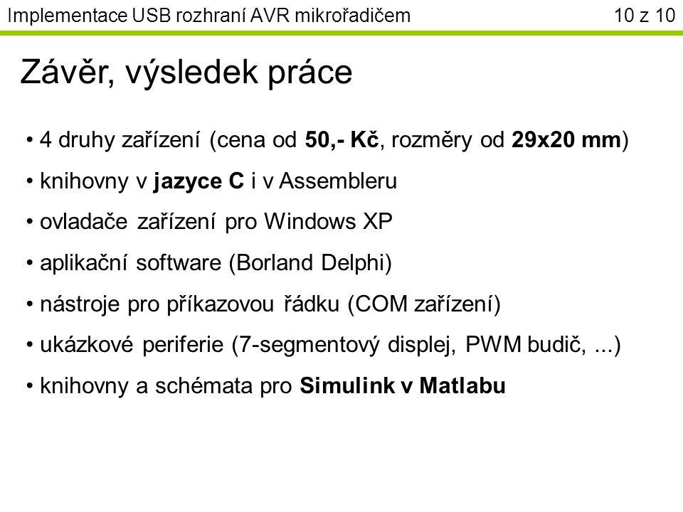4 druhy zařízení (cena od 50,- Kč, rozměry od 29x20 mm) knihovny v jazyce C i v Assembleru ovladače zařízení pro Windows XP aplikační software (Borland Delphi) nástroje pro příkazovou řádku (COM zařízení) ukázkové periferie (7-segmentový displej, PWM budič,...) knihovny a schémata pro Simulink v Matlabu Implementace USB rozhraní AVR mikrořadičem10 z 10 Závěr, výsledek práce