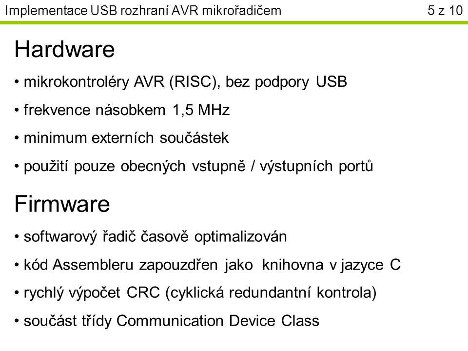 Implementace USB rozhraní AVR mikrořadičem5 z 10 Hardware mikrokontroléry AVR (RISC), bez podpory USB frekvence násobkem 1,5 MHz minimum externích součástek použití pouze obecných vstupně / výstupních portů Firmware softwarový řadič časově optimalizován kód Assembleru zapouzdřen jako knihovna v jazyce C rychlý výpočet CRC (cyklická redundantní kontrola) součást třídy Communication Device Class