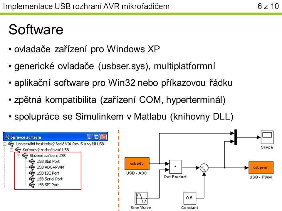 Implementace USB rozhraní AVR mikrořadičem6 z 10 Software ovladače zařízení pro Windows XP generické ovladače (usbser.sys), multiplatformní aplikační software pro Win32 nebo příkazovou řádku zpětná kompatibilita (zařízení COM, hyperterminál) spolupráce se Simulinkem v Matlabu (knihovny DLL)