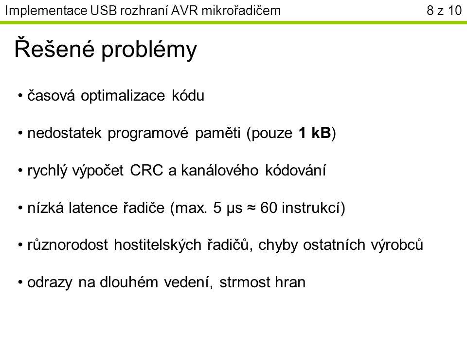 Implementace USB rozhraní AVR mikrořadičem8 z 10 Řešené problémy časová optimalizace kódu nedostatek programové paměti (pouze 1 kB) rychlý výpočet CRC a kanálového kódování nízká latence řadiče (max.