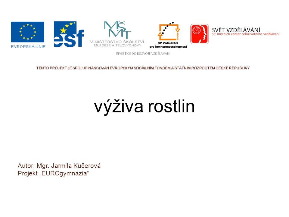 """výživa rostlin Autor: Mgr. Jarmila Kučerová Projekt """"EUROgymnázia"""""""