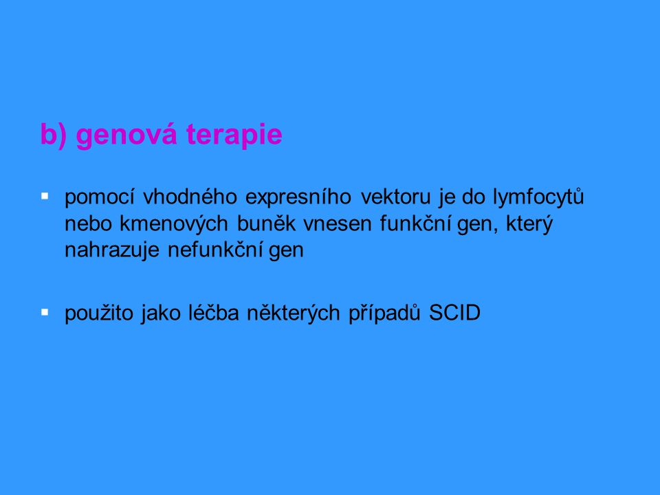 b) genová terapie  pomocí vhodného expresního vektoru je do lymfocytů nebo kmenových buněk vnesen funkční gen, který nahrazuje nefunkční gen  použit