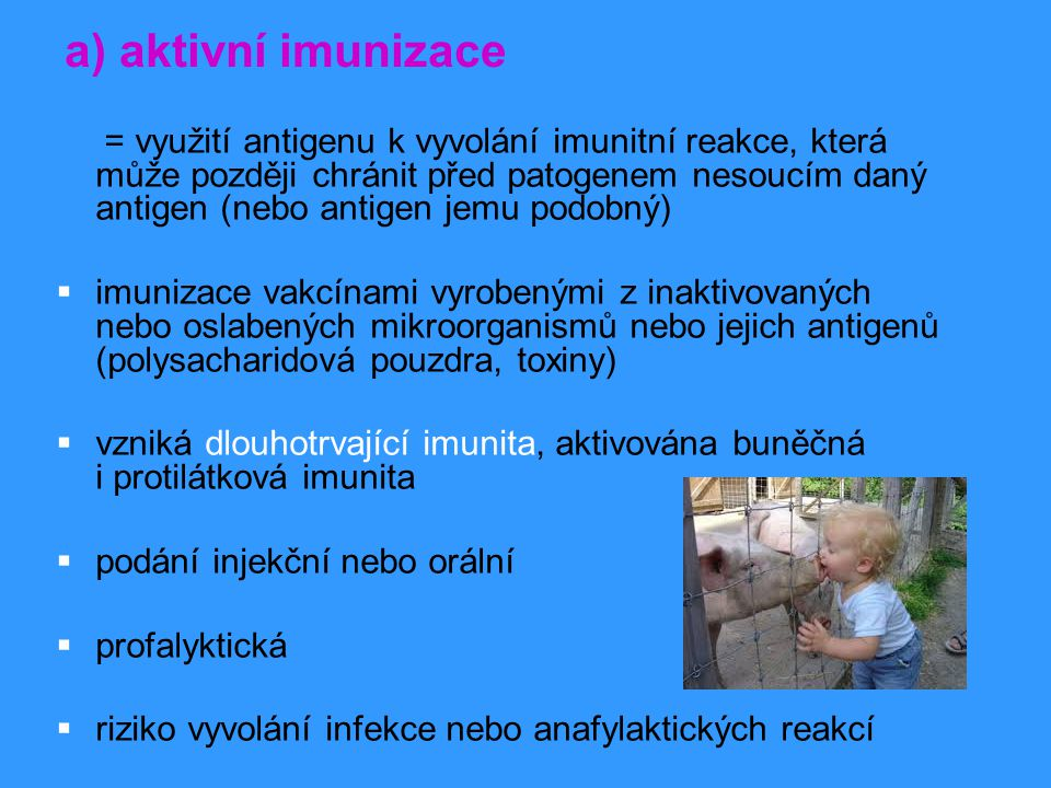 a) aktivní imunizace = využití antigenu k vyvolání imunitní reakce, která může později chránit před patogenem nesoucím daný antigen (nebo antigen jemu