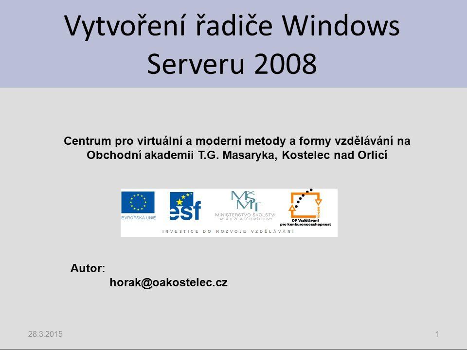 Vytvoření řadiče Windows Serveru 2008 28.3.20151 Centrum pro virtuální a moderní metody a formy vzdělávání na Obchodní akademii T.G. Masaryka, Kostele