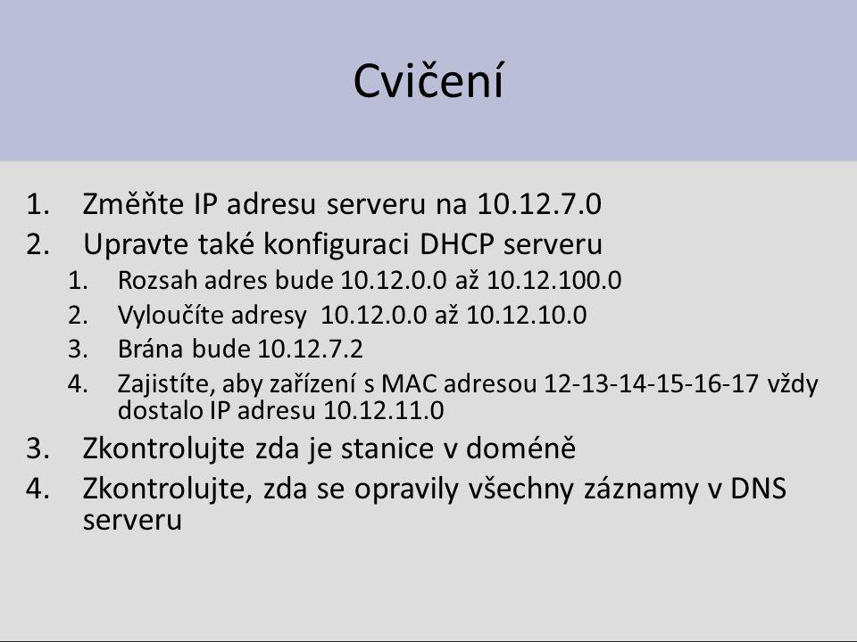 Cvičení 1.Změňte IP adresu serveru na 10.12.7.0 2.Upravte také konfiguraci DHCP serveru 1.Rozsah adres bude 10.12.0.0 až 10.12.100.0 2.Vyloučíte adresy 10.12.0.0 až 10.12.10.0 3.Brána bude 10.12.7.2 4.Zajistíte, aby zařízení s MAC adresou 12-13-14-15-16-17 vždy dostalo IP adresu 10.12.11.0 3.Zkontrolujte zda je stanice v doméně 4.Zkontrolujte, zda se opravily všechny záznamy v DNS serveru