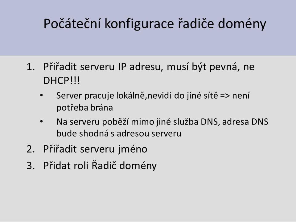Počáteční konfigurace řadiče domény 1.Přiřadit serveru IP adresu, musí být pevná, ne DHCP!!! Server pracuje lokálně,nevidí do jiné sítě => není potřeb