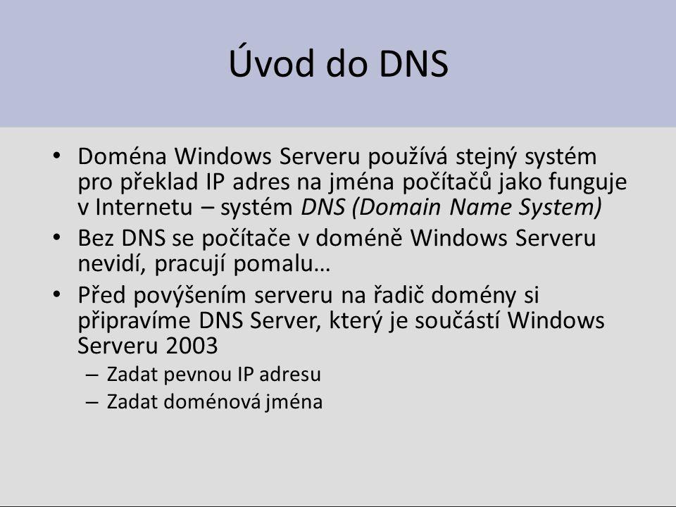 Úvod do DNS Doména Windows Serveru používá stejný systém pro překlad IP adres na jména počítačů jako funguje v Internetu – systém DNS (Domain Name System) Bez DNS se počítače v doméně Windows Serveru nevidí, pracují pomalu… Před povýšením serveru na řadič domény si připravíme DNS Server, který je součástí Windows Serveru 2003 – Zadat pevnou IP adresu – Zadat doménová jména