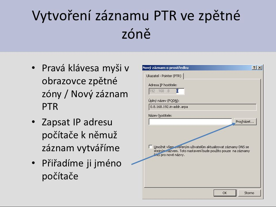 Vytvoření záznamu PTR ve zpětné zóně Pravá klávesa myši v obrazovce zpětné zóny / Nový záznam PTR Zapsat IP adresu počítače k němuž záznam vytváříme Přiřadíme ji jméno počítače