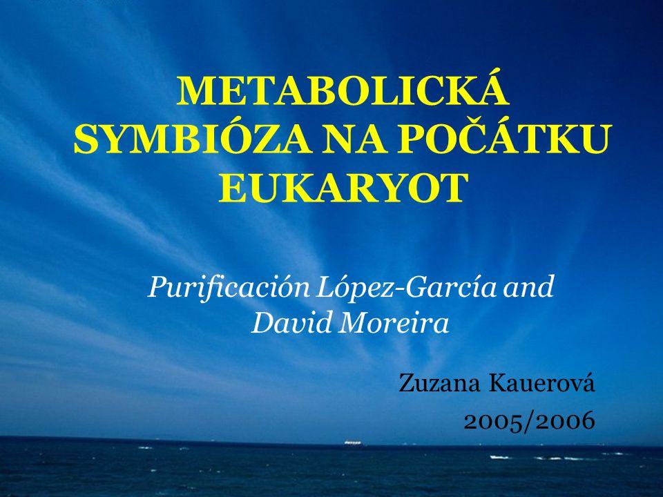 METABOLICKÁ SYMBIÓZA NA POČÁTKU EUKARYOT Purificación López-García and David Moreira Zuzana Kauerová 2005/2006