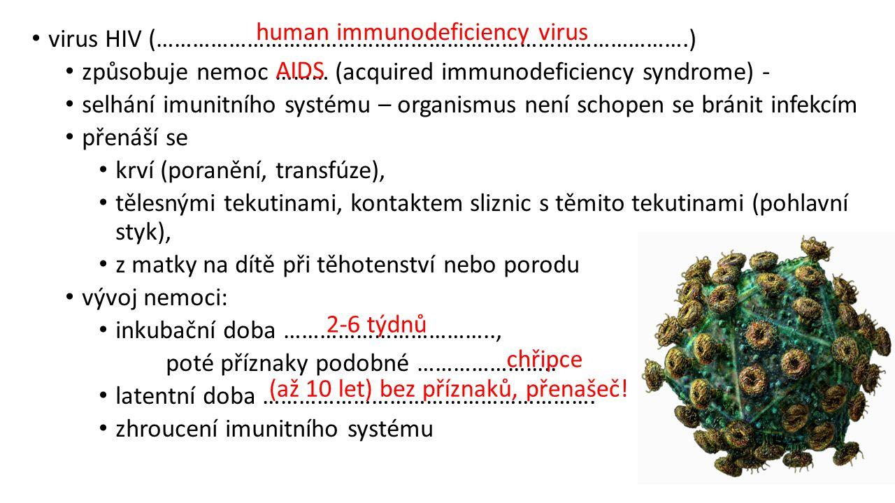 virus HIV (…………………………………………………………………………….) způsobuje nemoc ……… (acquired immunodeficiency syndrome) - selhání imunitního systému – organismus není schopen se bránit infekcím přenáší se krví (poranění, transfúze), tělesnými tekutinami, kontaktem sliznic s těmito tekutinami (pohlavní styk), z matky na dítě při těhotenství nebo porodu vývoj nemoci: inkubační doba …………………………….., poté příznaky podobné …………………..