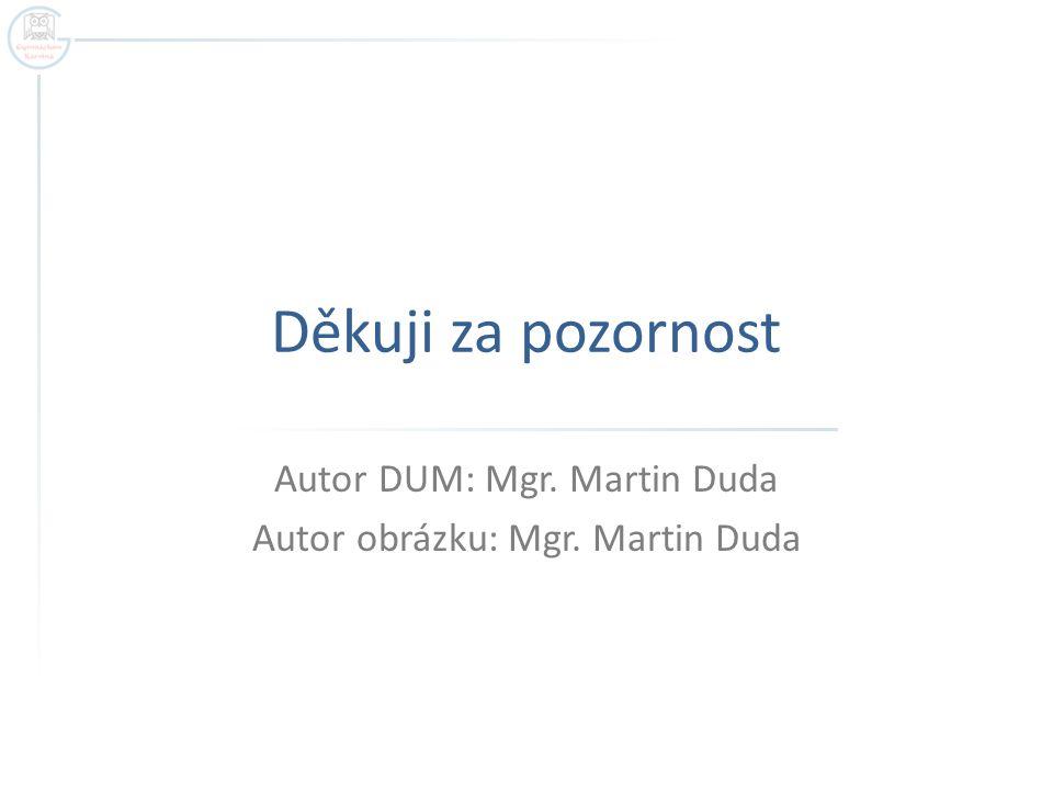 Děkuji za pozornost Autor DUM: Mgr. Martin Duda Autor obrázku: Mgr. Martin Duda