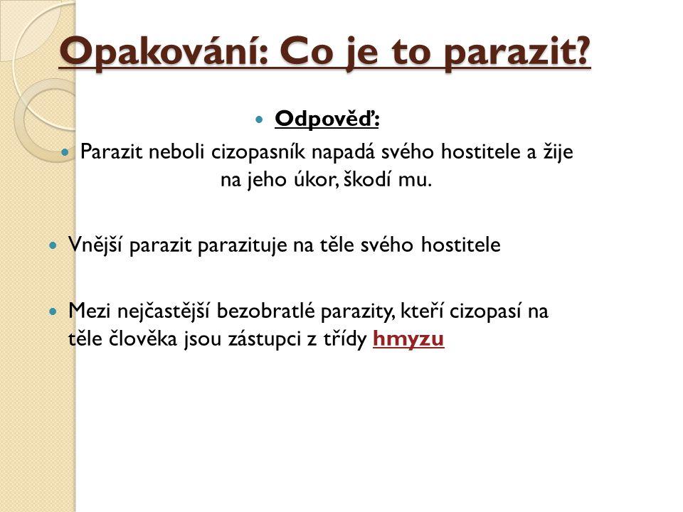 Opakování: Co je to parazit? Odpověď: Parazit neboli cizopasník napadá svého hostitele a žije na jeho úkor, škodí mu. Vnější parazit parazituje na těl