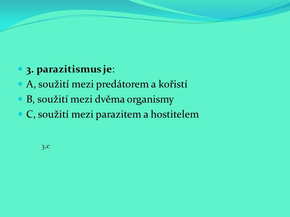 3. parazitismus je: A, soužití mezi predátorem a kořistí B, soužití mezi dvěma organismy C, soužití mezi parazitem a hostitelem 3.c