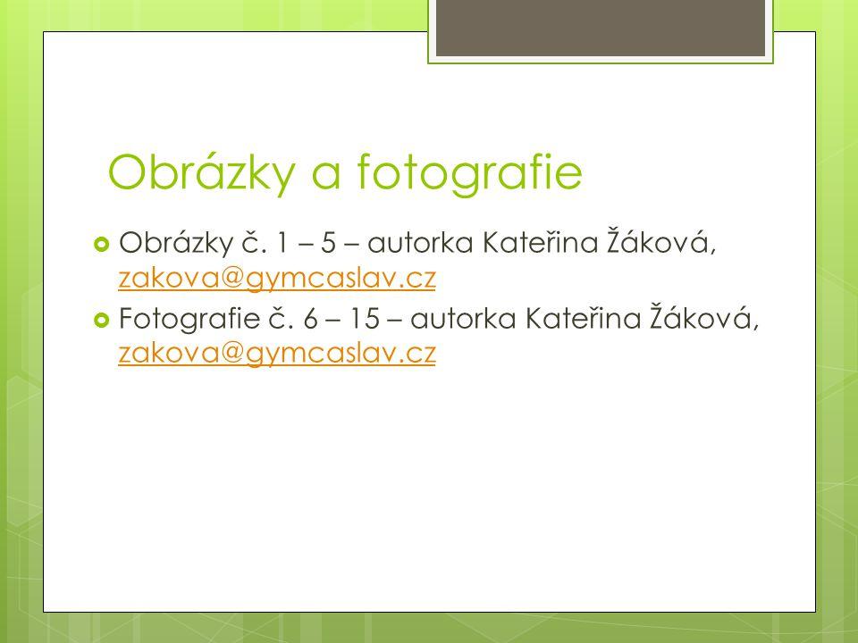 Obrázky a fotografie  Obrázky č. 1 – 5 – autorka Kateřina Žáková, zakova@gymcaslav.cz zakova@gymcaslav.cz  Fotografie č. 6 – 15 – autorka Kateřina Ž