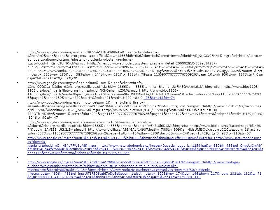 http://www.google.com/imgres?q=plo%C5%A1t%C4%9Bnka&hl=en&client=firefox- a&hs=AzQ&sa=X&tbo=d&rls=org.mozilla:cs:official&biw=1366&bih=636&tbm=isch&prmd=imvns&tbnid=VDjj9rjGCz0FNM:&imgrefurl=http://ucivo.w ebnode.cz/album/plostenci/plostenci-plostenky-plostenka-mlecna- jpg/&docid=H_Qshc3UlNRrcM&imgurl=http://files.ucivo.webnode.cz/system_preview_detail_200002810-332ec34287- public/Plo%2525C5%2525A1t%2525C4%25259Bnci%252520Plo%2525C5%2525A1t%2525C4%25259Bnky%252520plo%2525C5%2525A1t%2525C4% 25259Bnka%252520ml%2525C3%2525A9%2525C4%25258Dn%2525C3%2525A1.jpg&w=353&h=180&ei=GUhsUIvLDI7Oswagy4CADw&zoom=1&iact =hc&vpx=586&vpy=185&dur=583&hovh=144&hovw=281&tx=188&ty=78&sig=113590770777776750926&page=1&tbnh=95&tbnw=187&start=0&n dsp=26&ved=1t:429,r:5,s:0,i:91 http://www.google.com/imgres?q=bipalium&um=1&hl=en&client=firefox- a&hs=00Q&sa=N&tbo=d&rls=org.mozilla:cs:official&biw=1366&bih=636&tbm=isch&tbnid=UwFM5QVAxnLd1M:&imgrefurl=http://www.biog1105- 1106.org/labs/inverts/flatworms.html&docid=NChOehzfflwZ0M&imgurl=http://www.biog1105- 1106.org/labs/inverts/media/Bipal.jpg&w=1024&h=692&ei=i0hsUNb0KImF4gTA_4HoDA&zoom=1&iact=rc&dur=261&sig=11359077077777675092 6&page=1&tbnh=139&tbnw=229&start=0&ndsp=21&ved=1t:429,r:0,s:0,i:76&tx=143&ty=74i:76&tx=143&ty=74 http://www.google.com/imgres?q=motolice&um=1&hl=en&client=firefox- a&sa=N&tbo=d&rls=org.mozilla:cs:official&biw=1366&bih=636&tbm=isch&tbnid=ObwNsFCmrgjLoM:&imgrefurl=http://www.biolib.cz/cz/taxonimag e/id11590/&docid=4xVC0j3vu_Mm2M&imgurl=http://www.biolib.cz/IMG/GAL/11590.jpg&w=750&h=490&ei=n0hsULuHB- 774QTh14DYBw&zoom=1&iact=rc&dur=294&sig=113590770777776750926&page=1&tbnh=127&tbnw=194&start=0&ndsp=24&ved=1t:429,r:9,s:0,i :104&tx=90&ty=47 http://www.google.com/imgres?q=tasemnice&num=10&hl=en&client=firefox- a&tbo=d&rls=org.mozilla:cs:official&biw=1366&bih=636&tbm=isch&tbnid=lYvEnSL8l6DlSM:&imgrefurl=http://www.biolib.cz/cz/taxonimage/id1493 7/&docid=2AVZ9BnUKkGzZM&imgurl=http://www.biolib.cz/IMG/GAL/14937.jpg&w=700&h=509&ei=HU