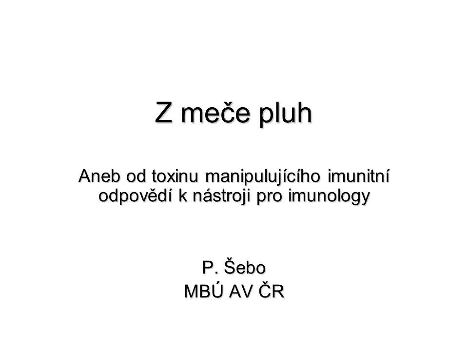 Z meče pluh Aneb od toxinu manipulujícího imunitní odpovědí k nástroji pro imunology P. Šebo MBÚ AV ČR