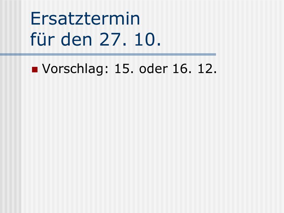 Ersatztermin für den 27. 10. Vorschlag: 15. oder 16. 12.