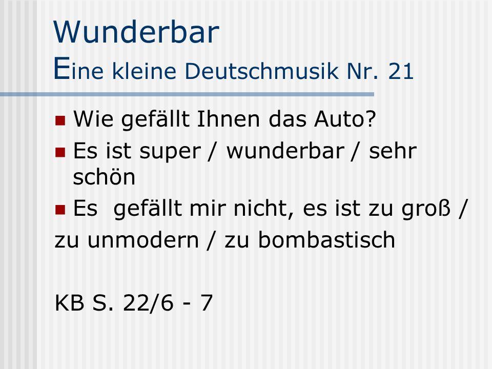 Wunderbar E ine kleine Deutschmusik Nr. 21 Wie gefällt Ihnen das Auto? Es ist super / wunderbar / sehr schön Es gefällt mir nicht, es ist zu groß / zu