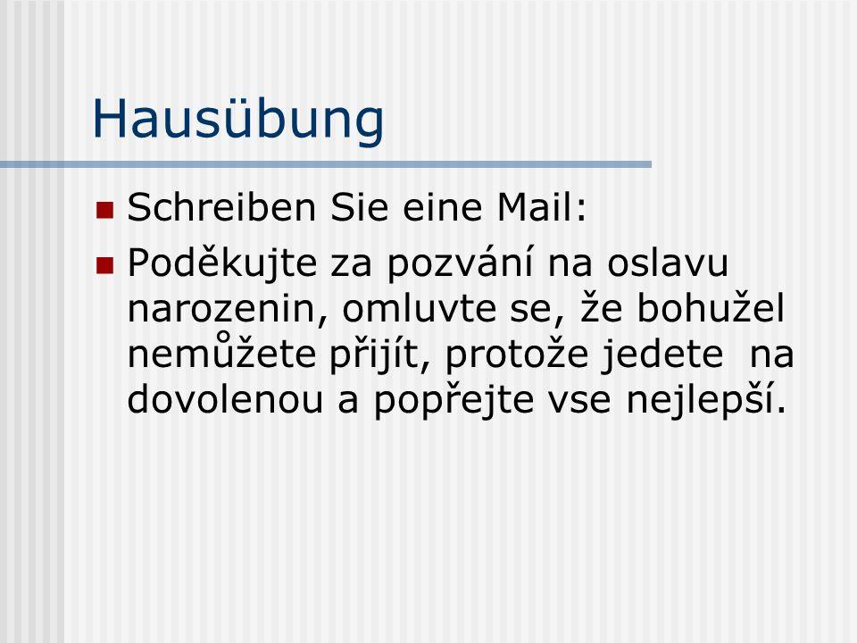 Hausübung Schreiben Sie eine Mail: Poděkujte za pozvání na oslavu narozenin, omluvte se, že bohužel nemůžete přijít, protože jedete na dovolenou a pop