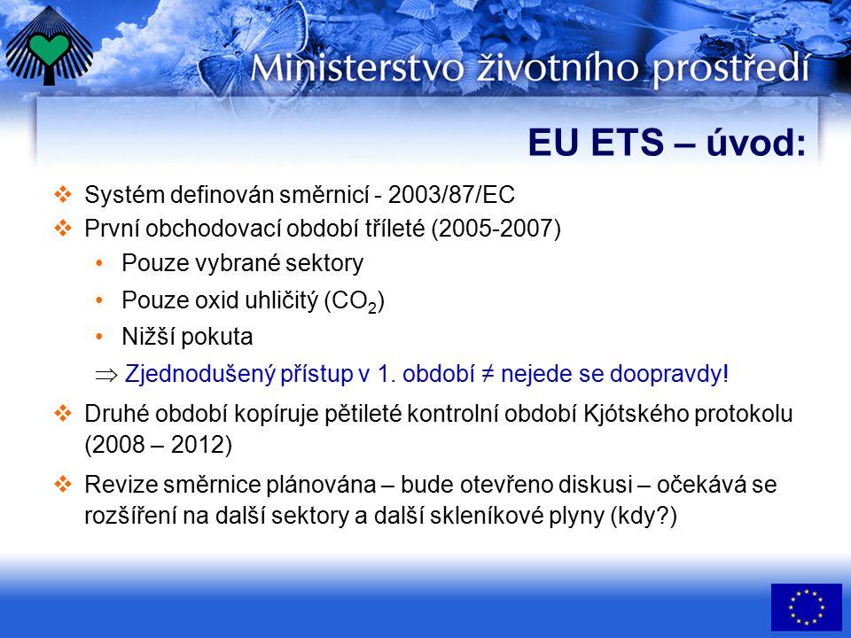 EU ETS – úvod:  Systém definován směrnicí - 2003/87/EC  První obchodovací období tříleté (2005-2007) Pouze vybrané sektory Pouze oxid uhličitý (CO 2 ) Nižší pokuta  Zjednodušený přístup v 1.