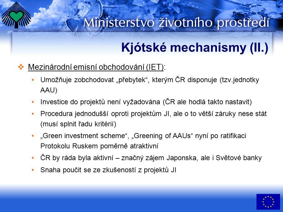 """Kjótské mechanismy (II.)  Mezinárodní emisní obchodování (IET): Umožňuje zobchodovat """"přebytek , kterým ČR disponuje (tzv.jednotky AAU) Investice do projektů není vyžadována (ČR ale hodlá takto nastavit) Procedura jednodušší oproti projektům JI, ale o to větší záruky nese stát (musí splnit řadu kritérií) """"Green investment scheme , """"Greening of AAUs nyní po ratifikaci Protokolu Ruskem poměrně atraktivní ČR by ráda byla aktivní – značný zájem Japonska, ale i Světové banky Snaha poučit se ze zkušeností z projektů JI"""