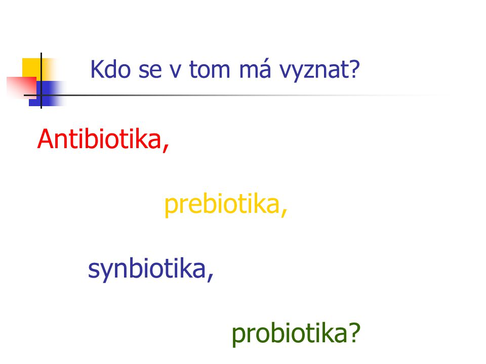 Kdo se v tom má vyznat? Antibiotika, prebiotika, synbiotika, probiotika?