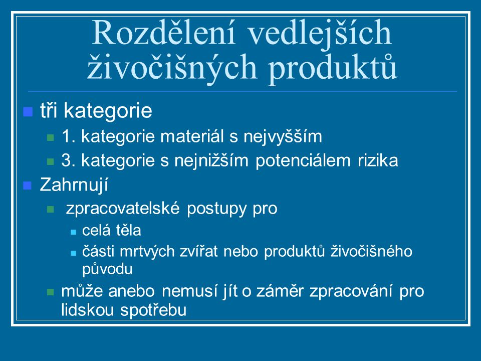Rozdělení vedlejších živočišných produktů tři kategorie 1. kategorie materiál s nejvyšším 3. kategorie s nejnižším potenciálem rizika Zahrnují zpracov