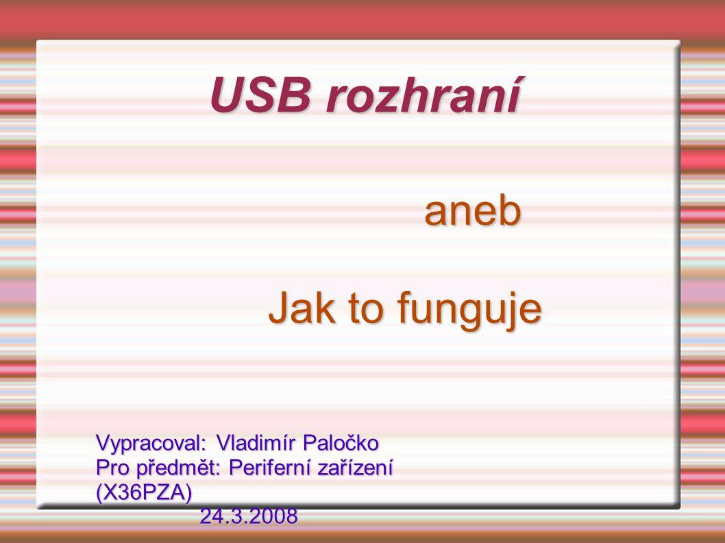 USB rozhraní aneb Jak to funguje Vypracoval: Vladimír Paločko Pro předmět: Periferní zařízení (X36PZA) 24.3.2008