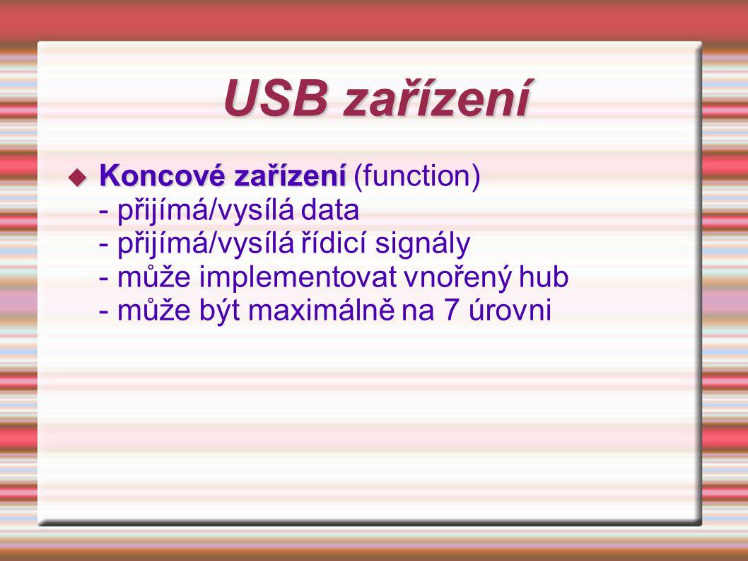 USB zařízení  Koncové zařízení  Koncové zařízení (function) - přijímá/vysílá data - přijímá/vysílá řídicí signály - může implementovat vnořený hub -
