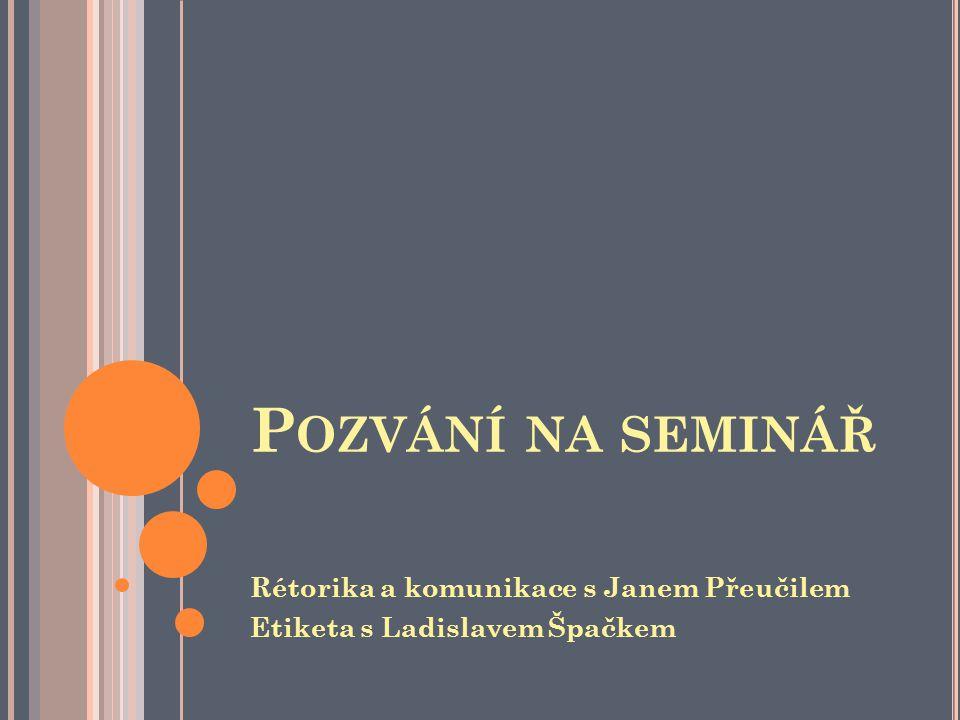 P OZVÁNÍ NA SEMINÁŘ Rétorika a komunikace s Janem Přeučilem Etiketa s Ladislavem Špačkem