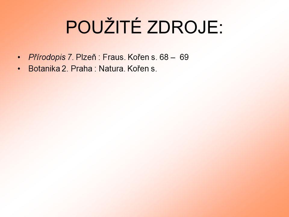 POUŽITÉ ZDROJE: Přírodopis 7. Plzeň : Fraus. Kořen s. 68 – 69 Botanika 2. Praha : Natura. Kořen s.
