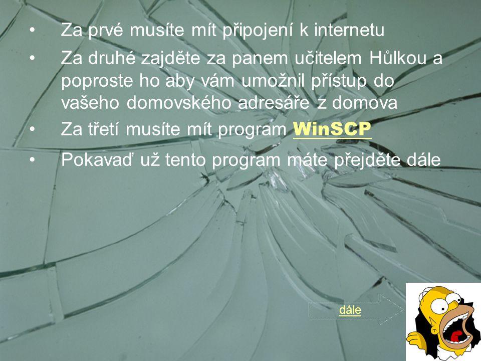 Za prvé musíte mít připojení k internetu Za druhé zajděte za panem učitelem Hůlkou a poproste ho aby vám umožnil přístup do vašeho domovského adresáře z domova Za třetí musíte mít program WinSCP WinSCP Pokavaď už tento program máte přejděte dále dále