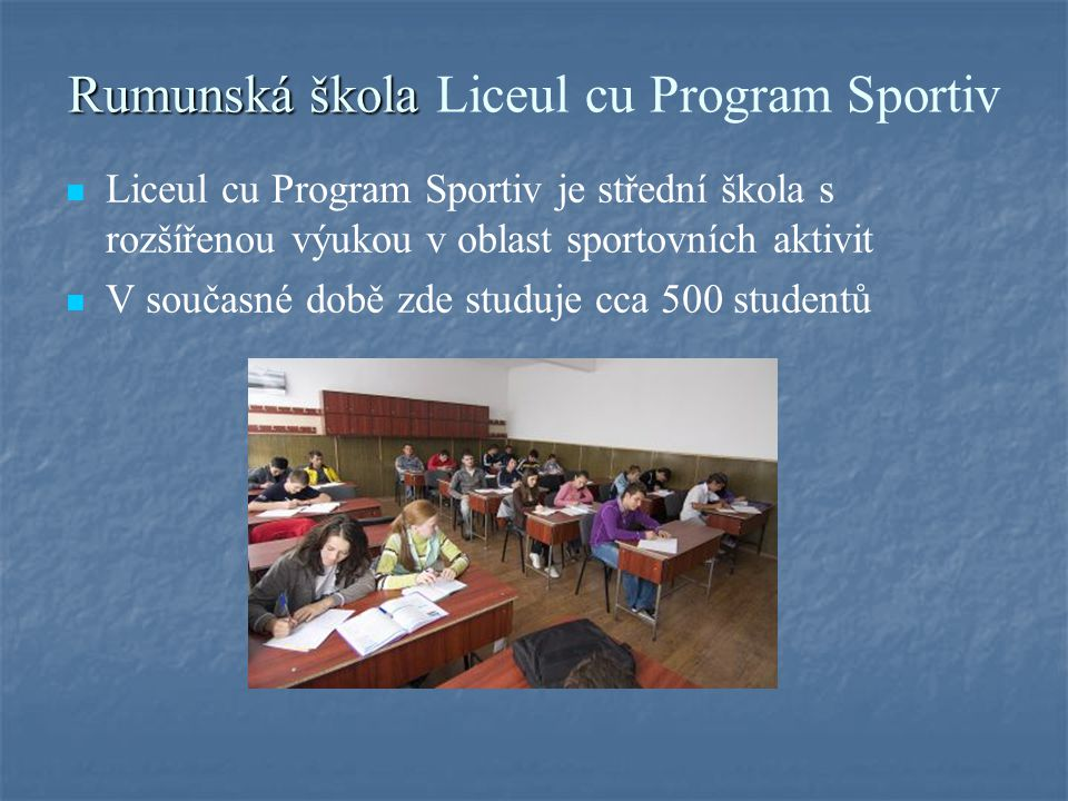 Rumunská škola Rumunská škola Liceul cu Program Sportiv Liceul cu Program Sportiv je střední škola s rozšířenou výukou v oblast sportovních aktivit V současné době zde studuje cca 500 studentů