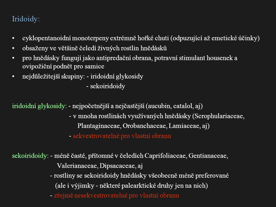 Iridoidy: cyklopentanoidní monoterpeny extrémně hořké chuti (odpuzující až emetické účinky) obsaženy ve většině čeledí živných rostlin hnědásků pro hnědásky fungují jako antipredační obrana, potravní stimulant housenek a ovipožiční podnět pro samice nejdůležitejší skupiny: - iridoidní glykosidy - sekoiridoidy iridoidní glykosidy: - nejpočetnější a nejčastější (aucubin, catalol, aj) - v mnoha rostlinách využívaných hnědásky (Scrophulariaceae, Plantaginaceae, Orobanchaceae, Lamiaceae, aj) - sekvestrovatelné pro vlastní obranu sekoiridoidy: - méně časté, přítomné v čeledích Caprifoliaceae, Gentianaceae, Valerianaceae, Dipsacaceae, aj - rostliny se sekoiridoidy hnědásky všeobecně méně preferované (ale i výjimky - některé palearktické druhy jen na nich) - zřejmě nesekvestrovatelné pro vlastní obranu