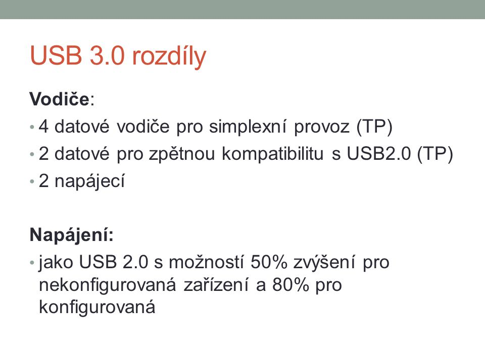 USB 3.0 rozdíly Vodiče: 4 datové vodiče pro simplexní provoz (TP) 2 datové pro zpětnou kompatibilitu s USB2.0 (TP) 2 napájecí Napájení: jako USB 2.0 s možností 50% zvýšení pro nekonfigurovaná zařízení a 80% pro konfigurovaná