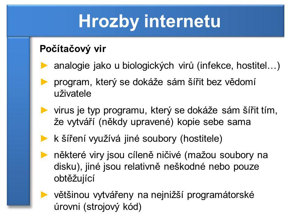 Počítačový vir ►analogie jako u biologických virů (infekce, hostitel…) ►program, který se dokáže sám šířit bez vědomí uživatele ►virus je typ programu, který se dokáže sám šířit tím, že vytváří (někdy upravené) kopie sebe sama ►k šíření využívá jiné soubory (hostitele) ►některé viry jsou cíleně ničivé (mažou soubory na disku), jiné jsou relativně neškodné nebo pouze obtěžující ►většinou vytvářeny na nejnižší programátorské úrovni (strojový kód) Hrozby internetu