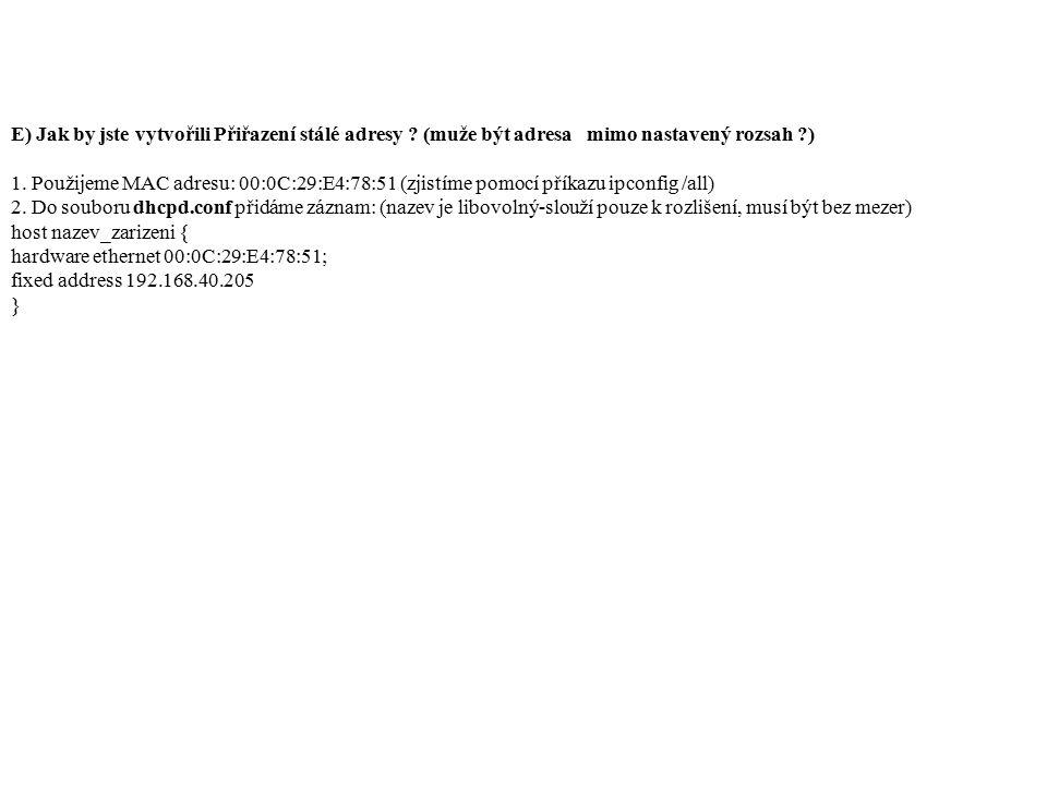 E) Jak by jste vytvořili Přiřazení stálé adresy ? (muže být adresa mimo nastavený rozsah ?) 1. Použijeme MAC adresu: 00:0C:29:E4:78:51 (zjistíme pomoc