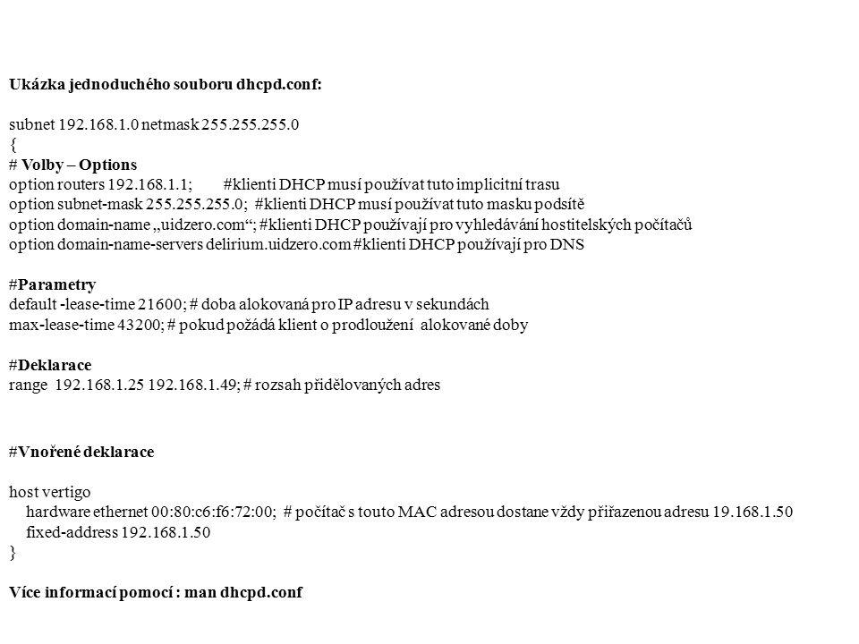 Ukázka jednoduchého souboru dhcpd.conf: subnet 192.168.1.0 netmask 255.255.255.0 { # Volby – Options option routers 192.168.1.1; #klienti DHCP musí po