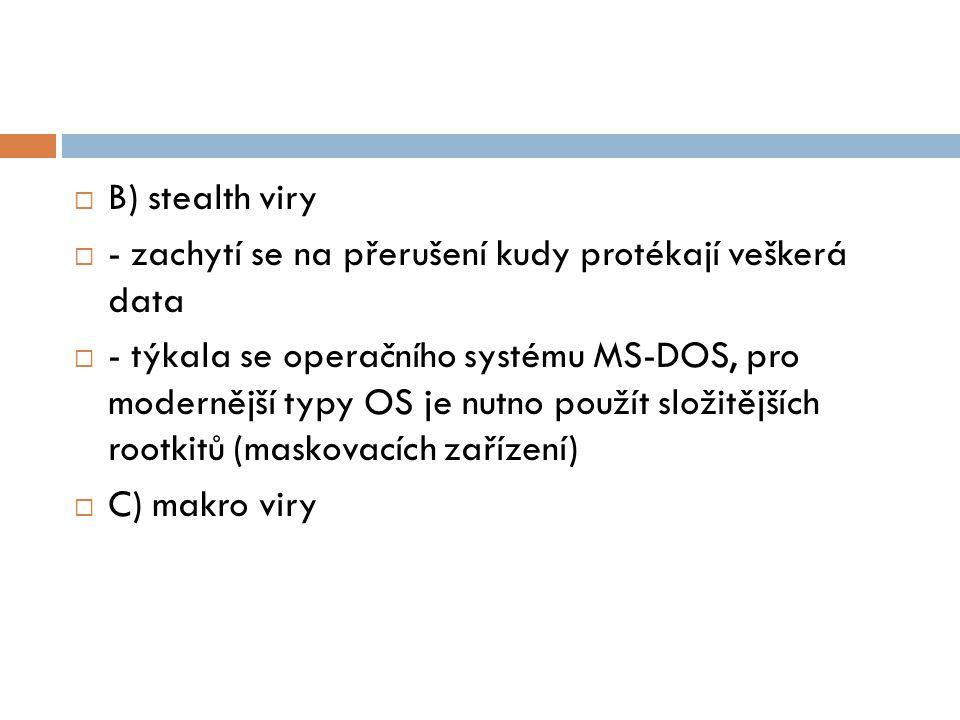 B) stealth viry  - zachytí se na přerušení kudy protékají veškerá data  - týkala se operačního systému MS-DOS, pro modernější typy OS je nutno pou