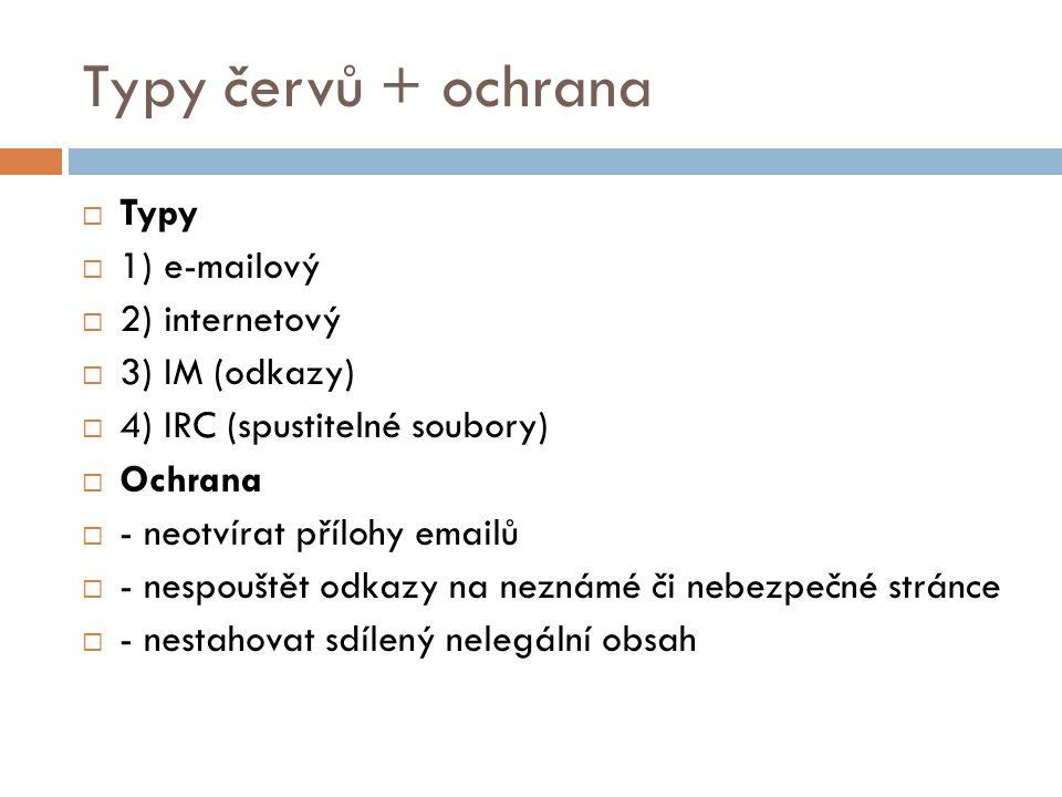 Typy červů + ochrana  Typy  1) e-mailový  2) internetový  3) IM (odkazy)  4) IRC (spustitelné soubory)  Ochrana  - neotvírat přílohy emailů  -