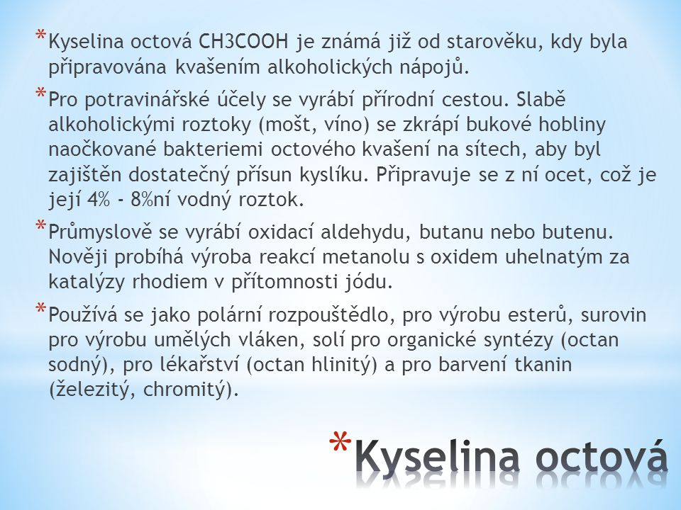 * Kyselina octová CH3COOH je známá již od starověku, kdy byla připravována kvašením alkoholických nápojů.