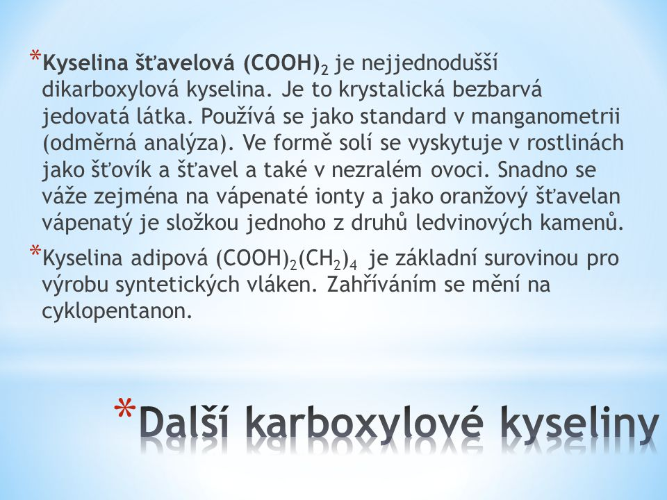 * Kyselina šťavelová (COOH) 2 je nejjednodušší dikarboxylová kyselina. Je to krystalická bezbarvá jedovatá látka. Používá se jako standard v manganome