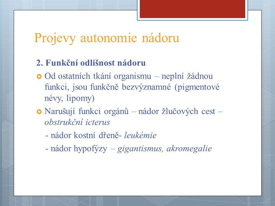 Projevy autonomie nádoru 2. Funkční odlišnost nádoru  Od ostatních tkání organismu – neplní žádnou funkci, jsou funkčně bezvýznamné (pigmentové névy,