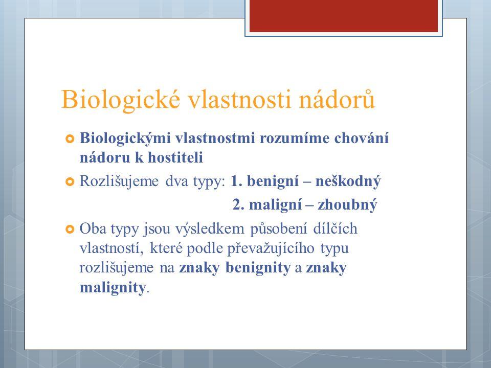 Biologické vlastnosti nádorů  Biologickými vlastnostmi rozumíme chování nádoru k hostiteli  Rozlišujeme dva typy: 1. benigní – neškodný 2. maligní –