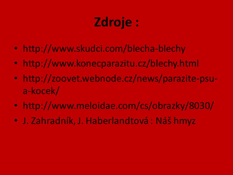 Zdroje : http://www.skudci.com/blecha-blechy http://www.konecparazitu.cz/blechy.html http://zoovet.webnode.cz/news/parazite-psu- a-kocek/ http://www.meloidae.com/cs/obrazky/8030/ J.